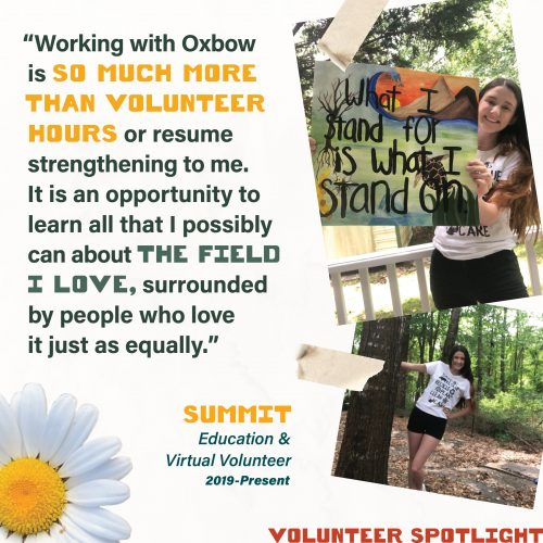Volunteer Spotlight - Working with Oxbow is so much more than volunteer hours or resume strengthening to me. It is an opportunity to learn all that I possibly can about the field I love, surrounded by people who love it just as equally. Summit Education & Virtual Volunteer 2019-Present